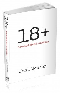 """18+: From Addiction to Addition"" – by John Mouser"