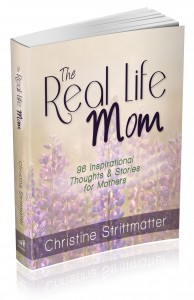"""The Real Life Mom: 96 Inspirational Thoughts & Stories for Mothers"" – by Christine Strittmatter"